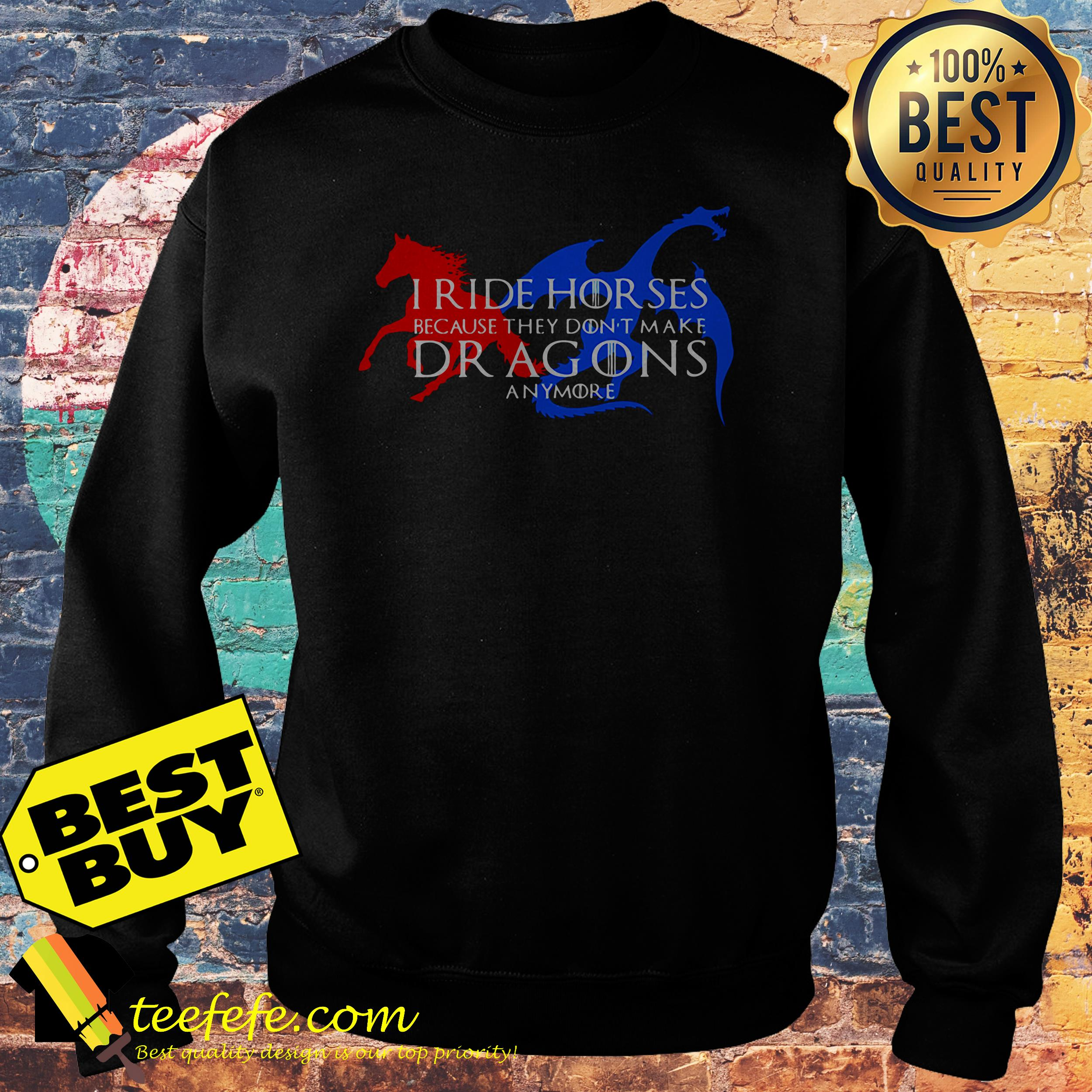 I ride horses because they don't make dragons anymore sweatshirt