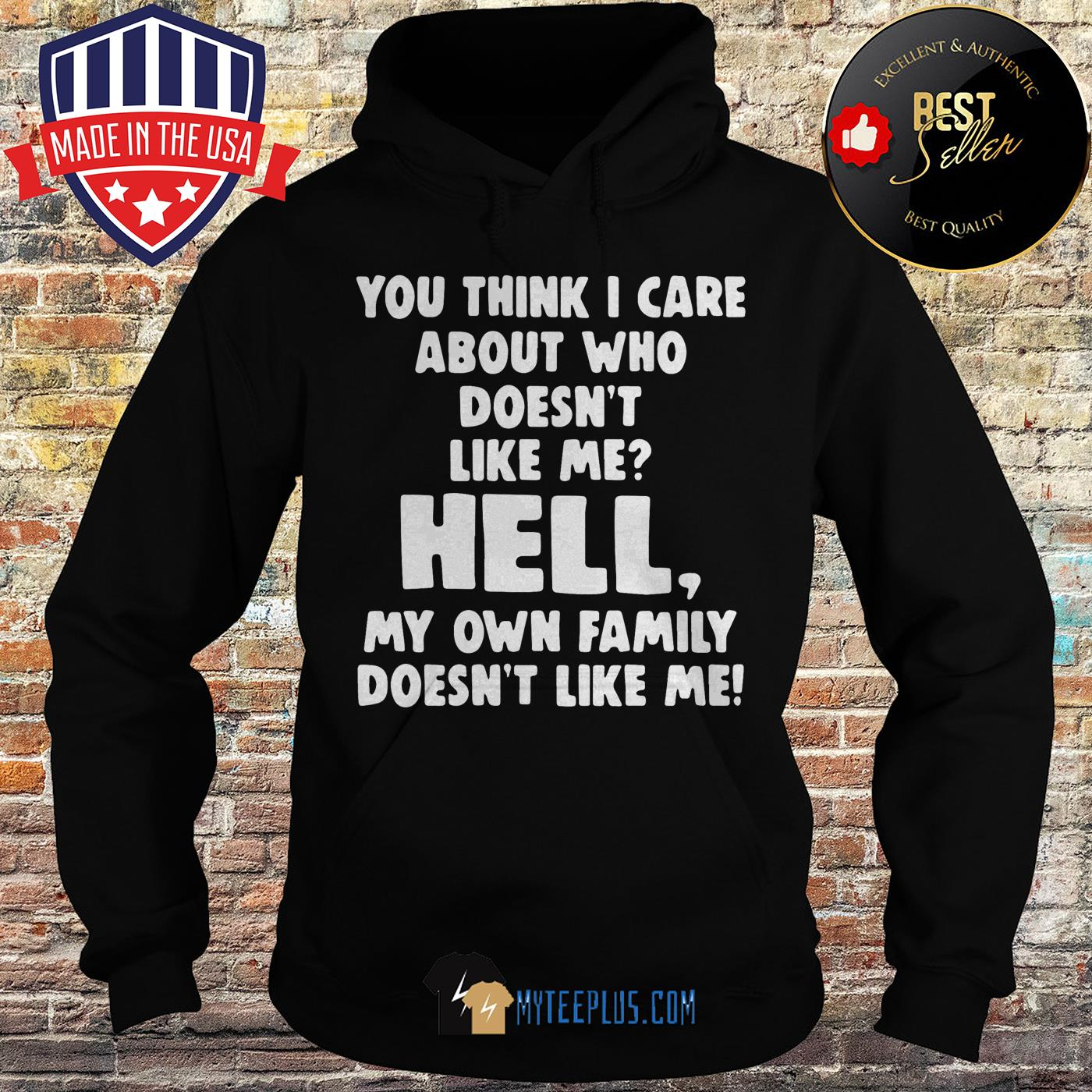 You think I care about who doesn't like me hell my own family doesn't like me hoodie