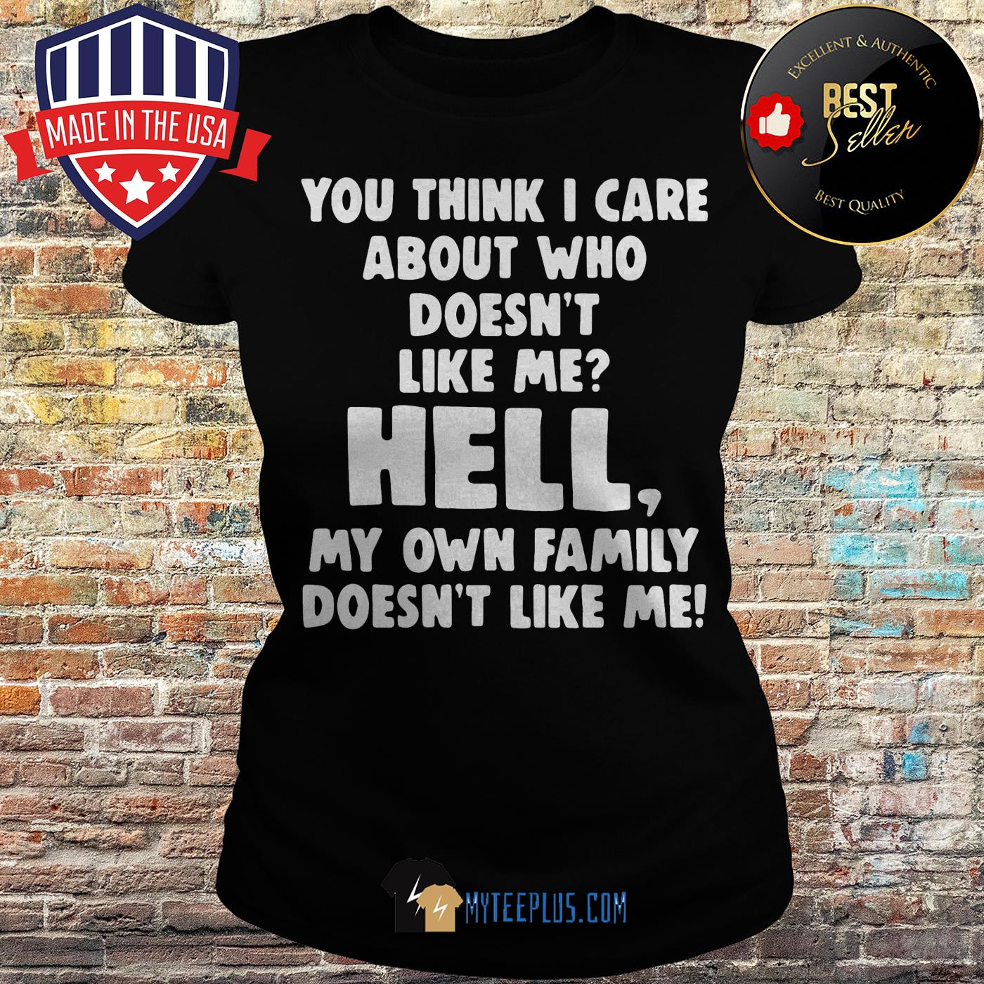 You think I care about who doesn't like me hell my own family doesn't like me ladies tee