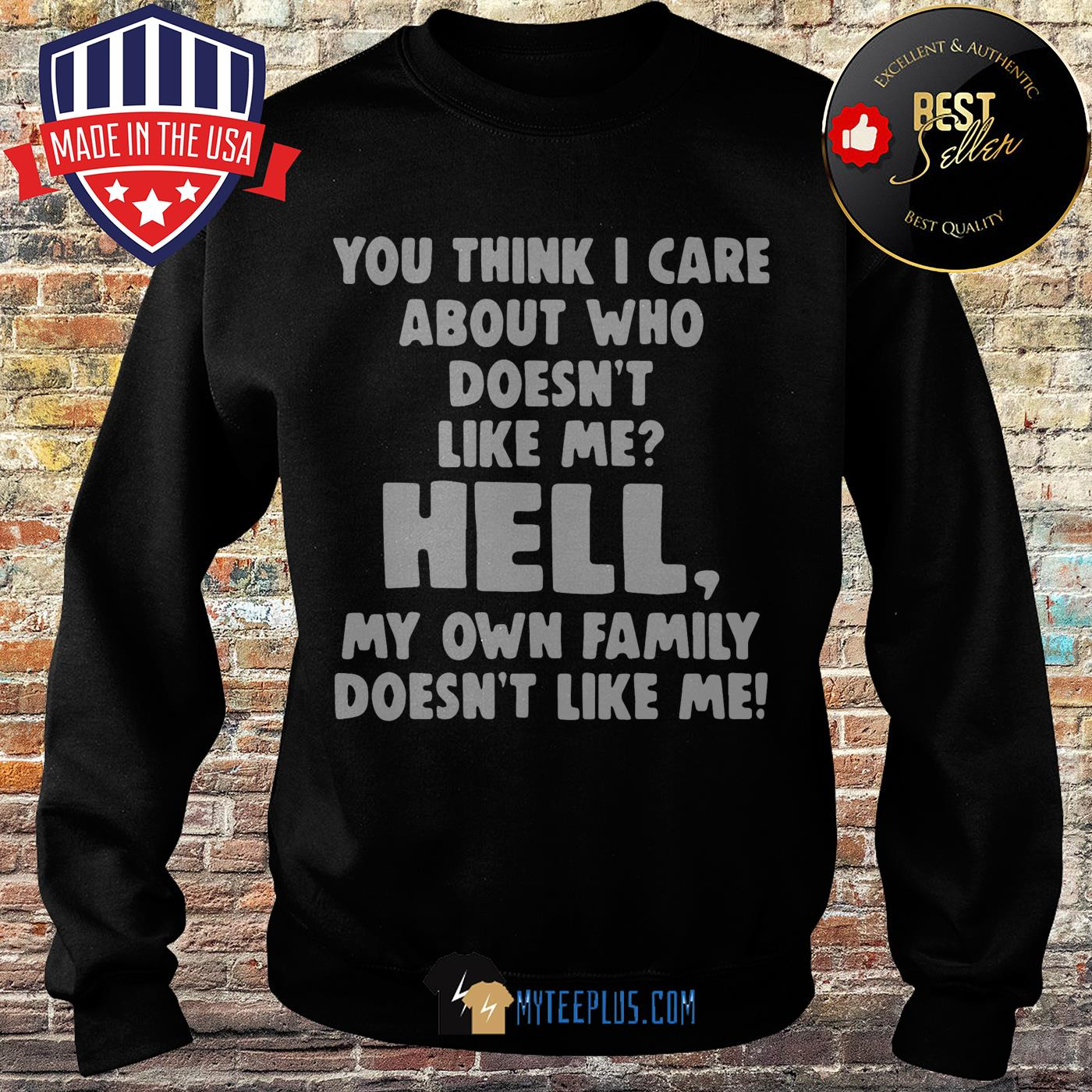 You think I care about who doesn't like me hell my own family doesn't like me sweatshirt