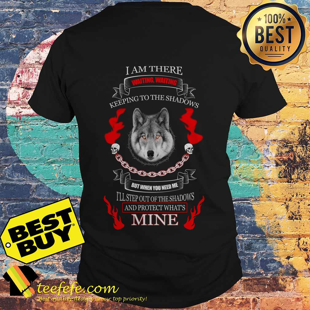 Wolf I am there waiting waiting keeping to the shadows but when you need me shirt