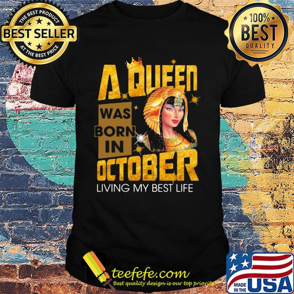 A queen was born in october living my best life shirt
