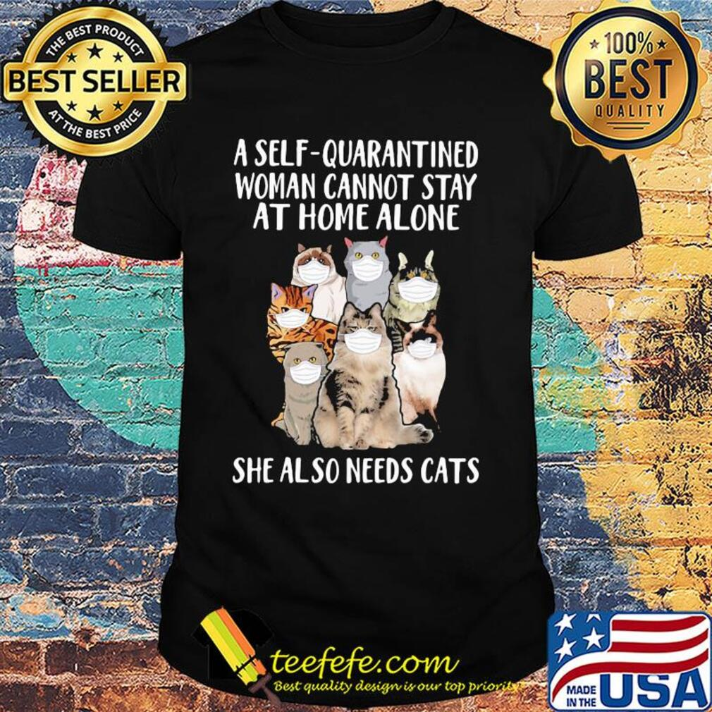 A self-quarantined woman cannot stay at home alone she also needs cats shirt