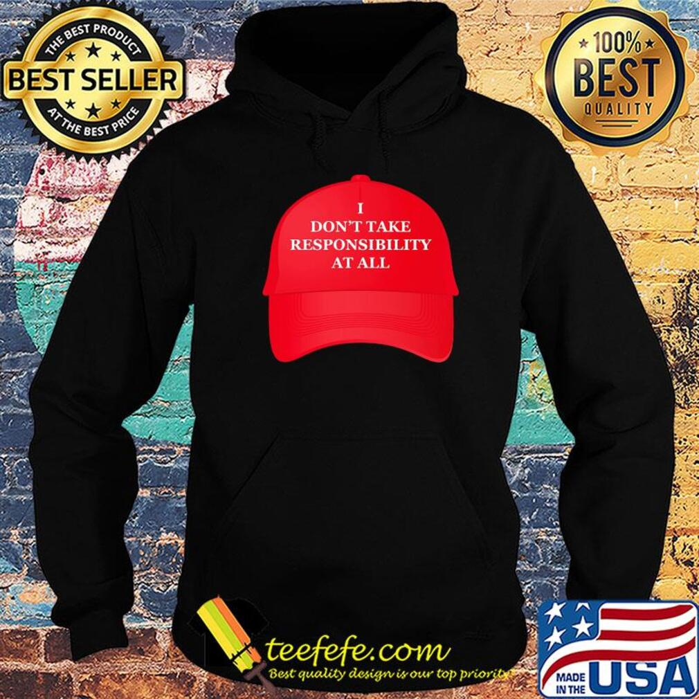 Hat I don't take responsibility at all s Hoodie