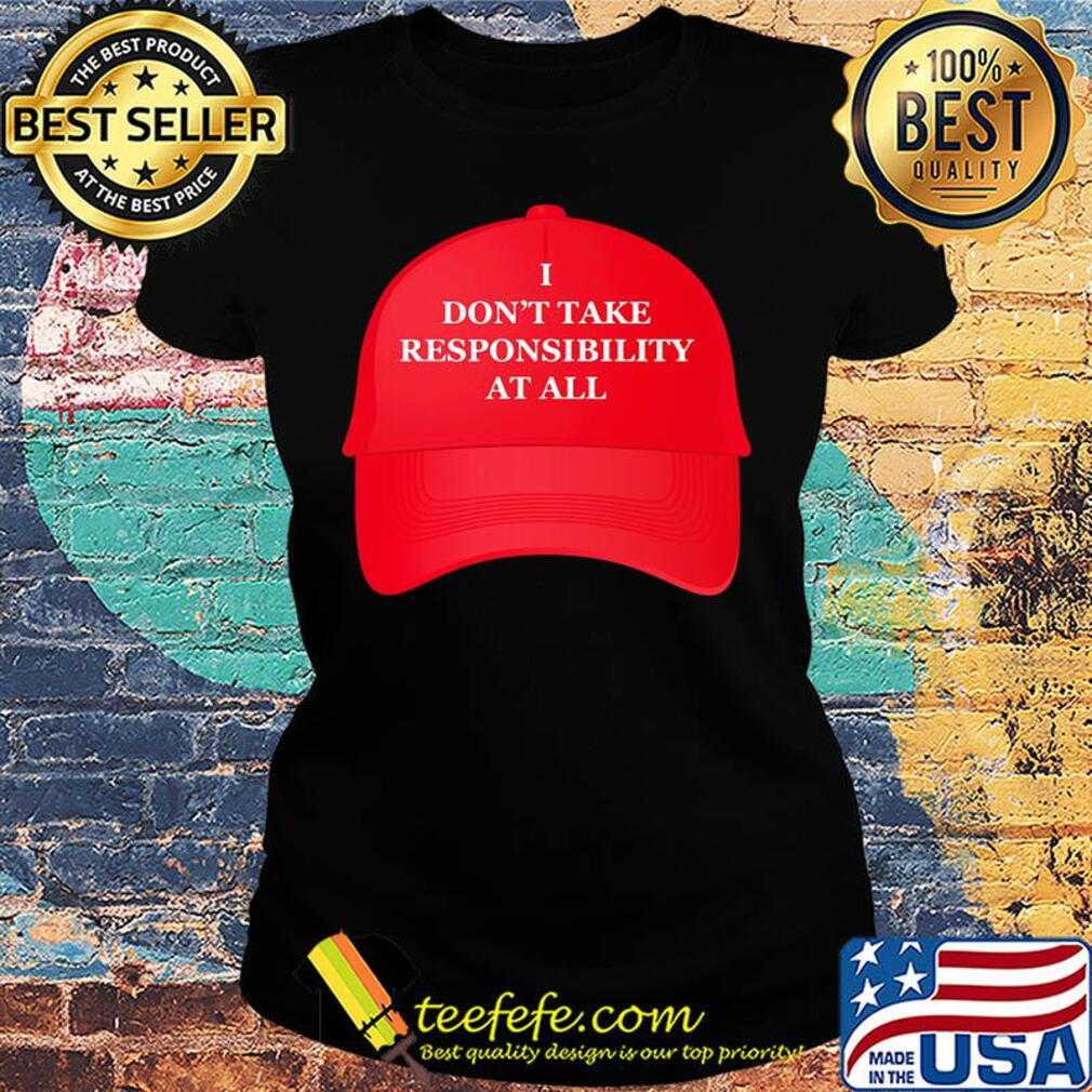 Hat I don't take responsibility at all s Ladies tee