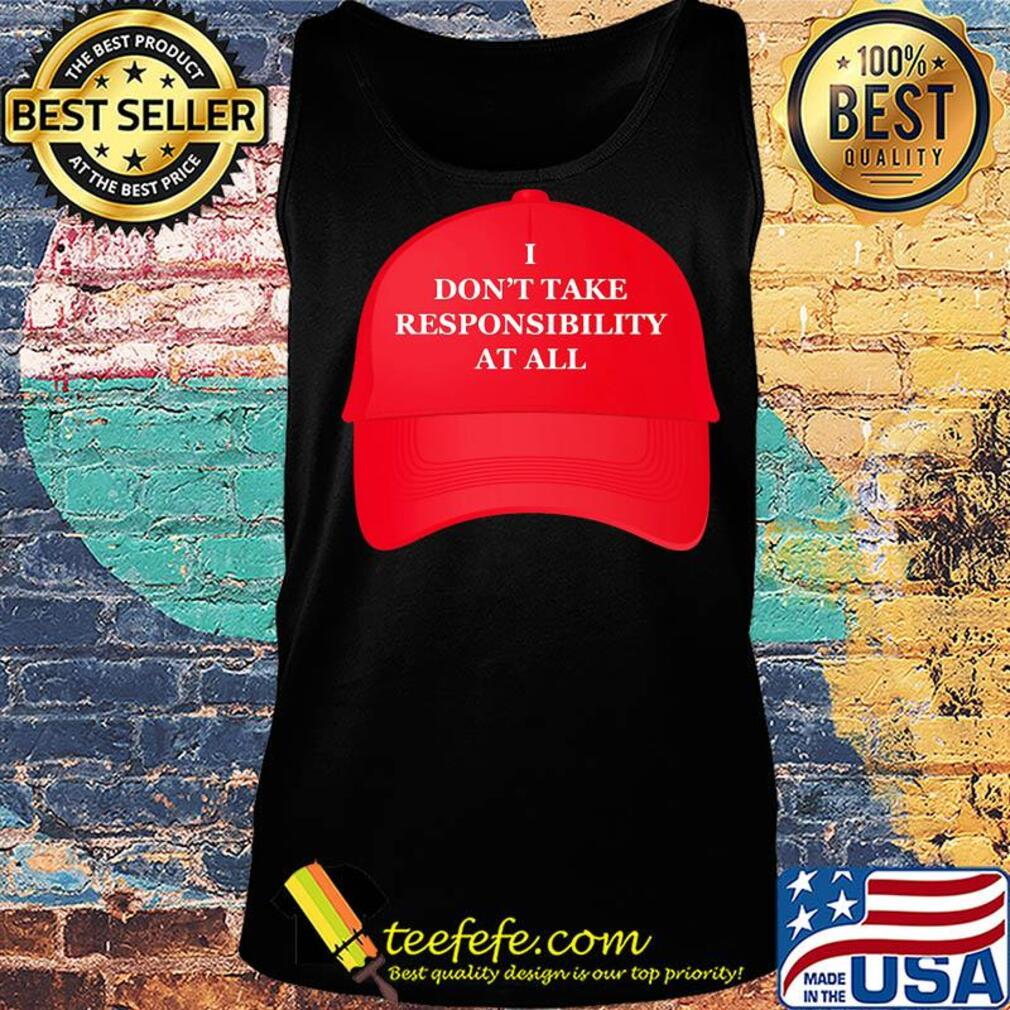 Hat I don't take responsibility at all s Tank top