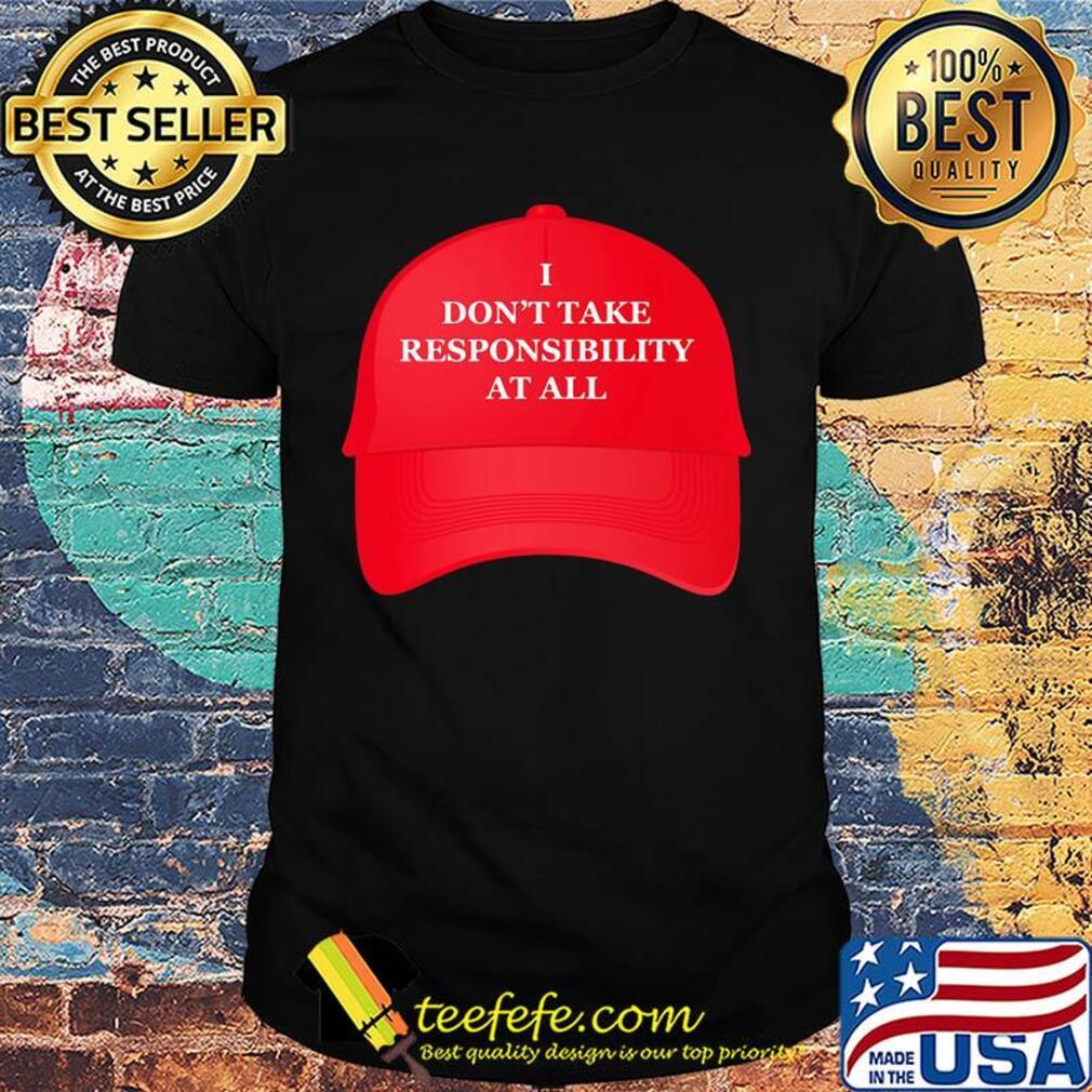 Hat I don't take responsibility at all shirt