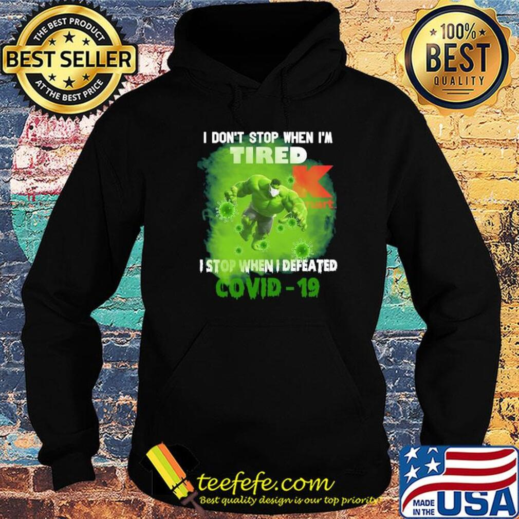 Hulk I don't stop when I'm tired k mart I stop when I defeated covid-19 s Hoodie