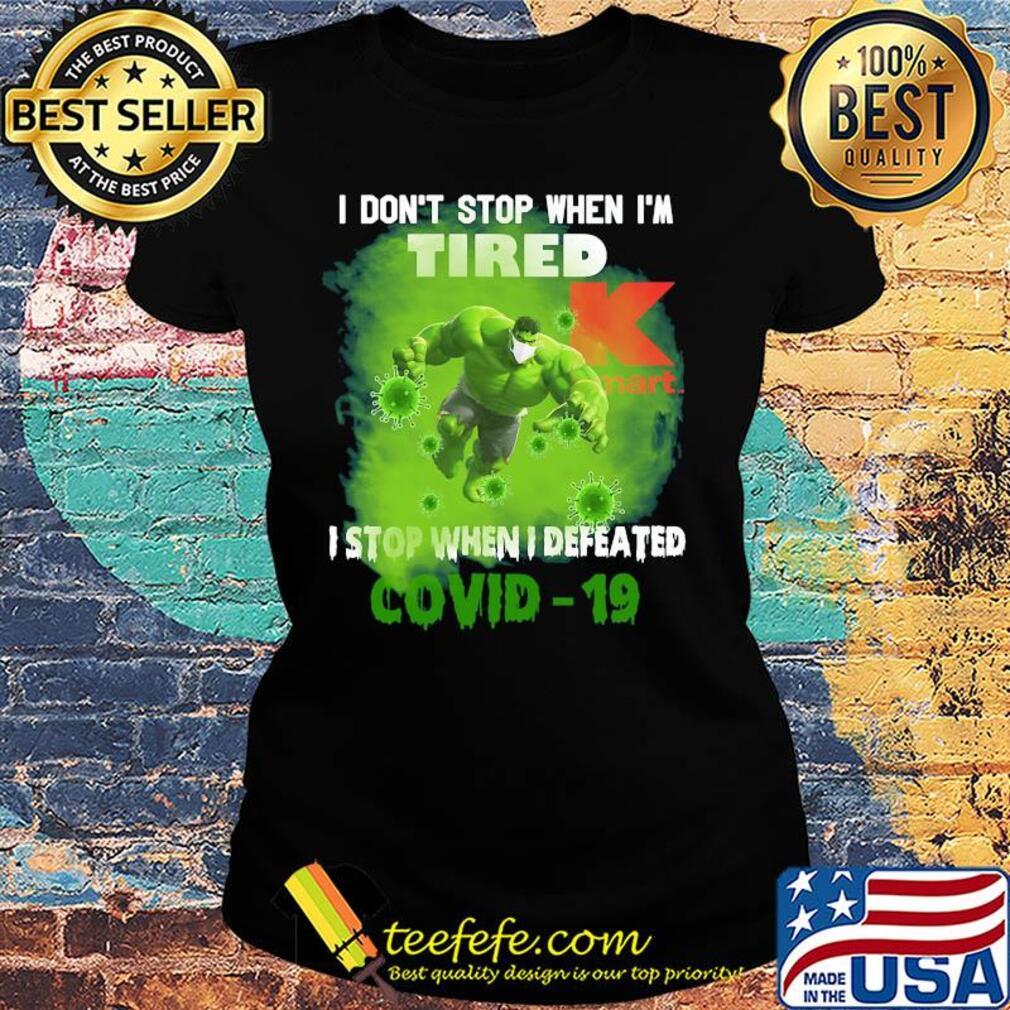 Hulk I don't stop when I'm tired k mart I stop when I defeated covid-19 s Ladies tee