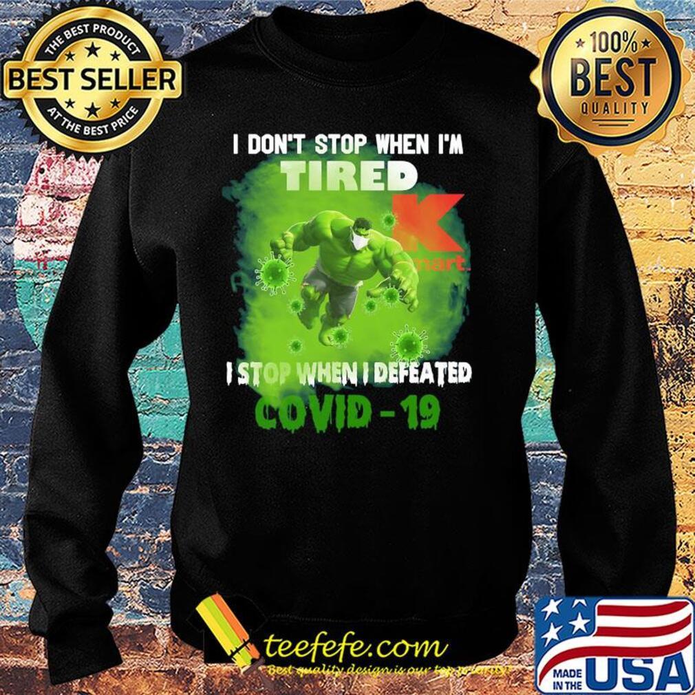 Hulk I don't stop when I'm tired k mart I stop when I defeated covid-19 s Sweater