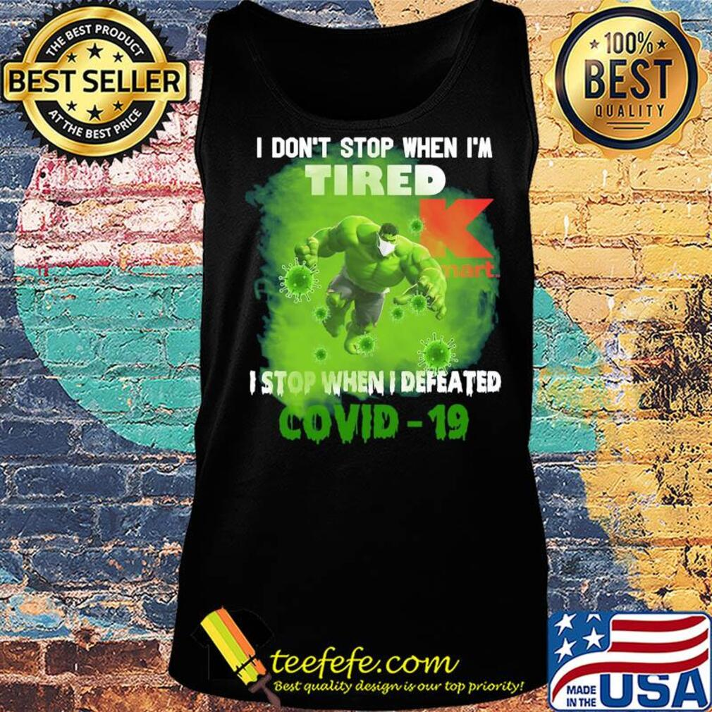 Hulk I don't stop when I'm tired k mart I stop when I defeated covid-19 s Tank top