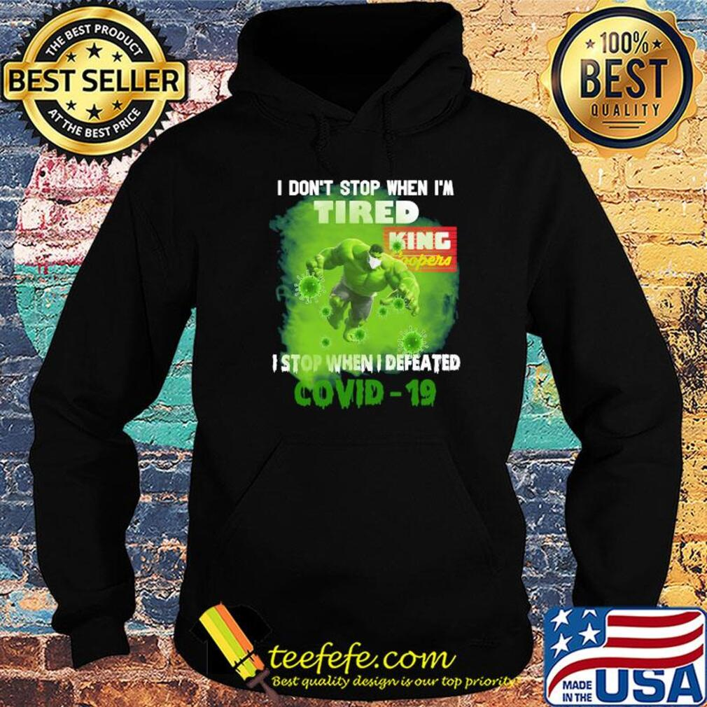 Hulk I don't stop when I'm tired king coopers I stop when I defeated covid-19 s Hoodie