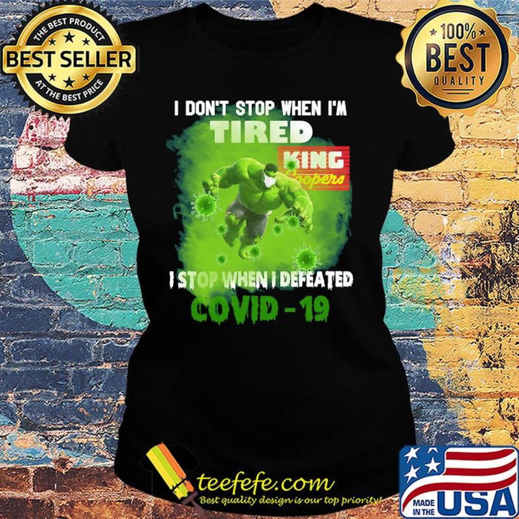 Hulk I don't stop when I'm tired king coopers I stop when I defeated covid-19 s Ladies tee