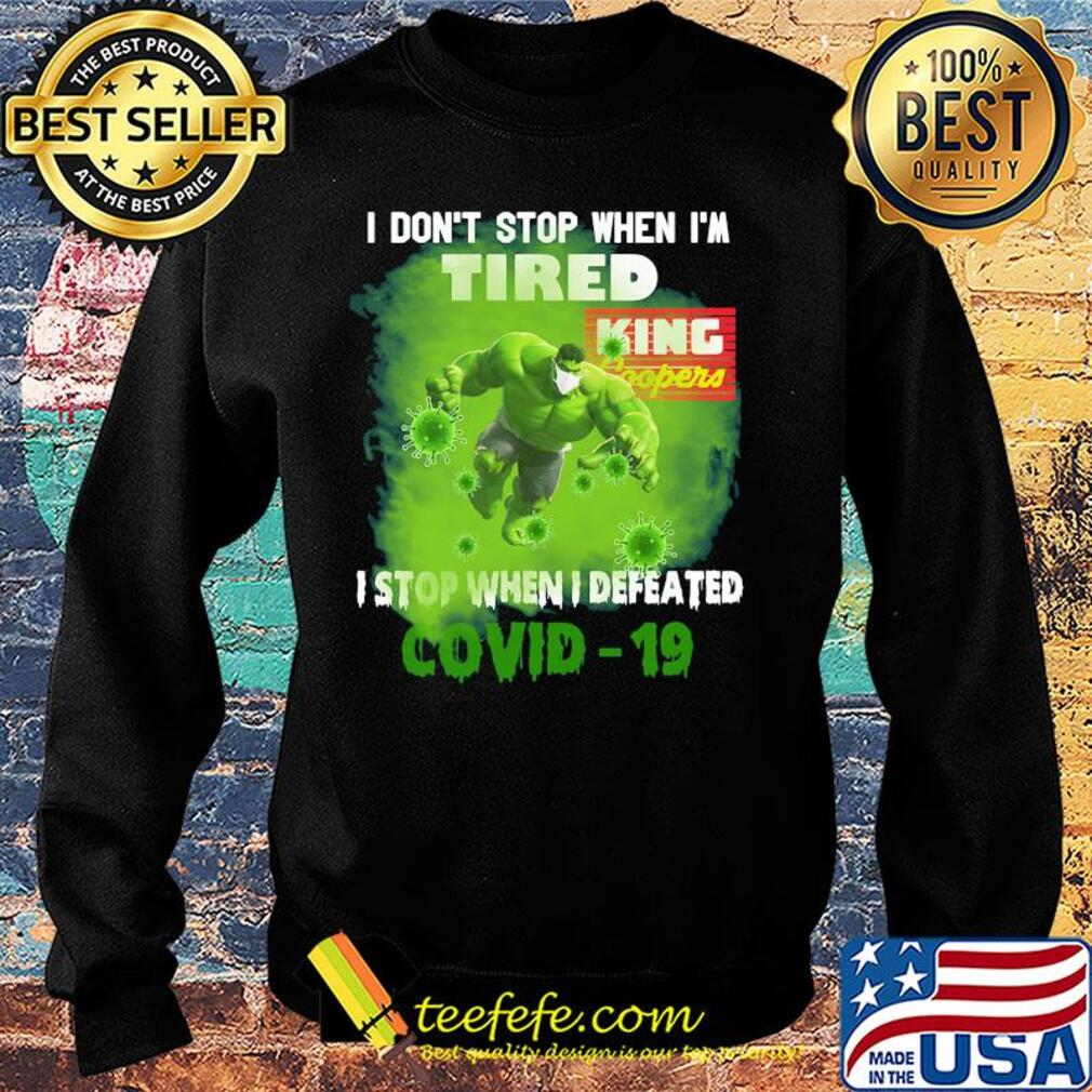 Hulk I don't stop when I'm tired king coopers I stop when I defeated covid-19 s Sweater
