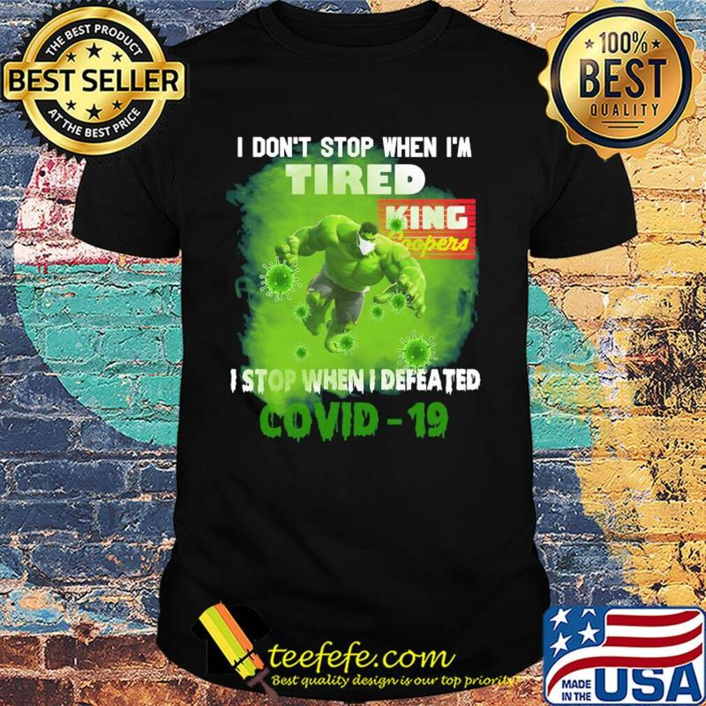 Hulk I don't stop when I'm tired king coopers I stop when I defeated covid-19 shirt