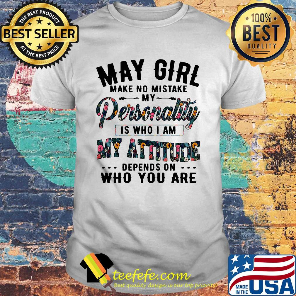 May Girl Make No Mistake Personality Is Who I Am My Attitude Depends On Who You Are Flowers shirt