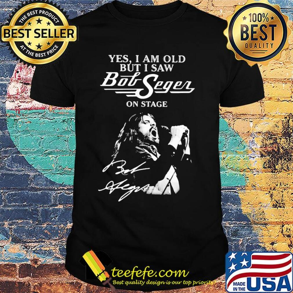 Official Yes, I am old but I saw bob seger on stage signature shirt
