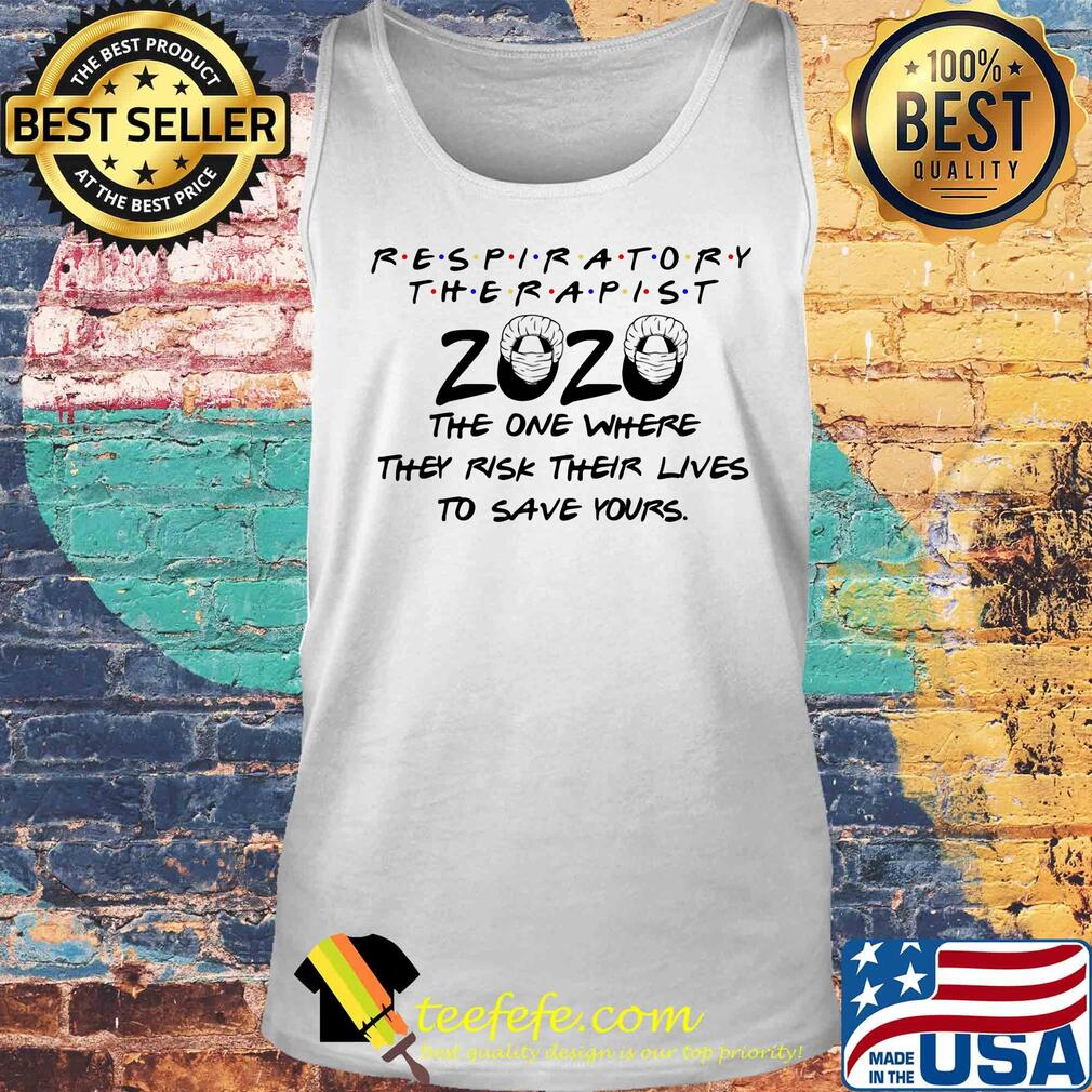Respiratory therapist 2020 the one where they risk their lives to save yours s Tank top