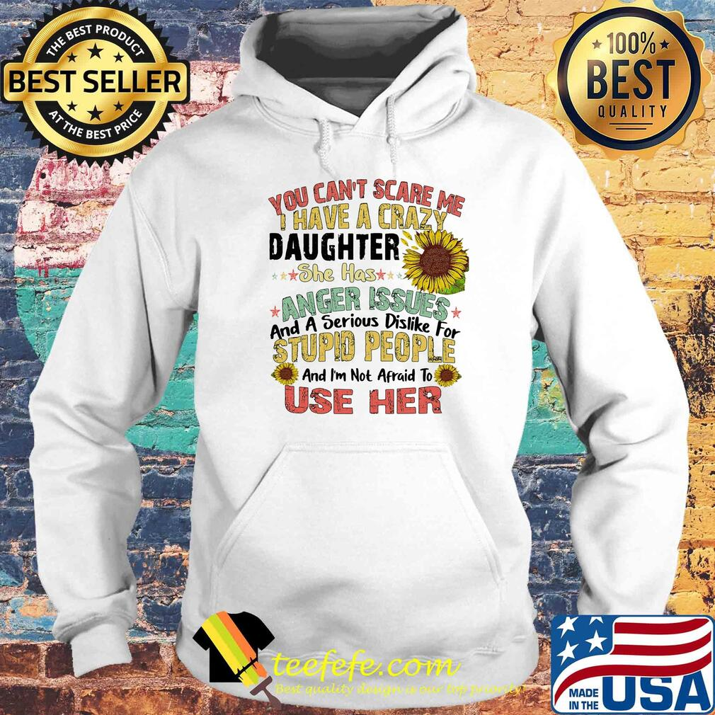 Sunflower You Can't Scare Me I Have A Crazy Daughter She Has Anger Issues And A Serious Dislike For Stupid People Use Her s Hoodie