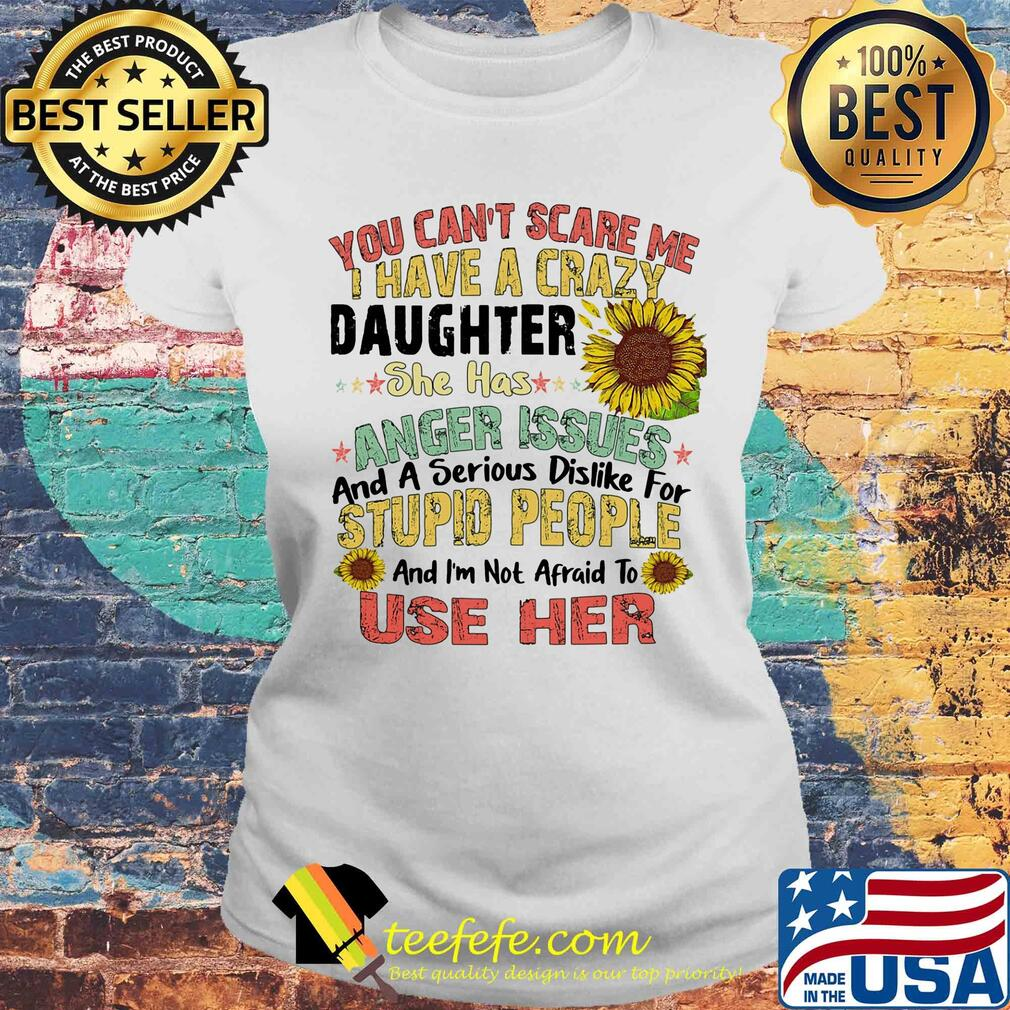 Sunflower You Can't Scare Me I Have A Crazy Daughter She Has Anger Issues And A Serious Dislike For Stupid People Use Her s Laides tee