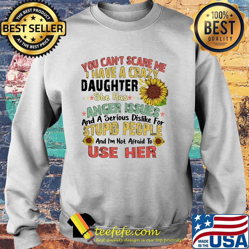 Sunflower You Can't Scare Me I Have A Crazy Daughter She Has Anger Issues And A Serious Dislike For Stupid People Use Her s Sweater
