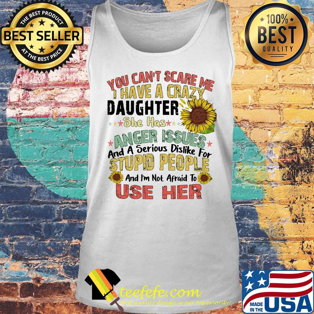 Sunflower You Can't Scare Me I Have A Crazy Daughter She Has Anger Issues And A Serious Dislike For Stupid People Use Her s Tank top