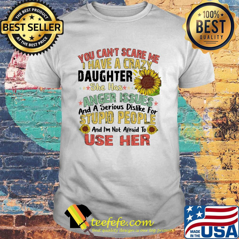 Sunflower You Can't Scare Me I Have A Crazy Daughter She Has Anger Issues And A Serious Dislike For Stupid People Use Her shirt