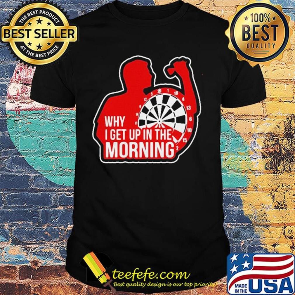 Why I get up in the morning shirt