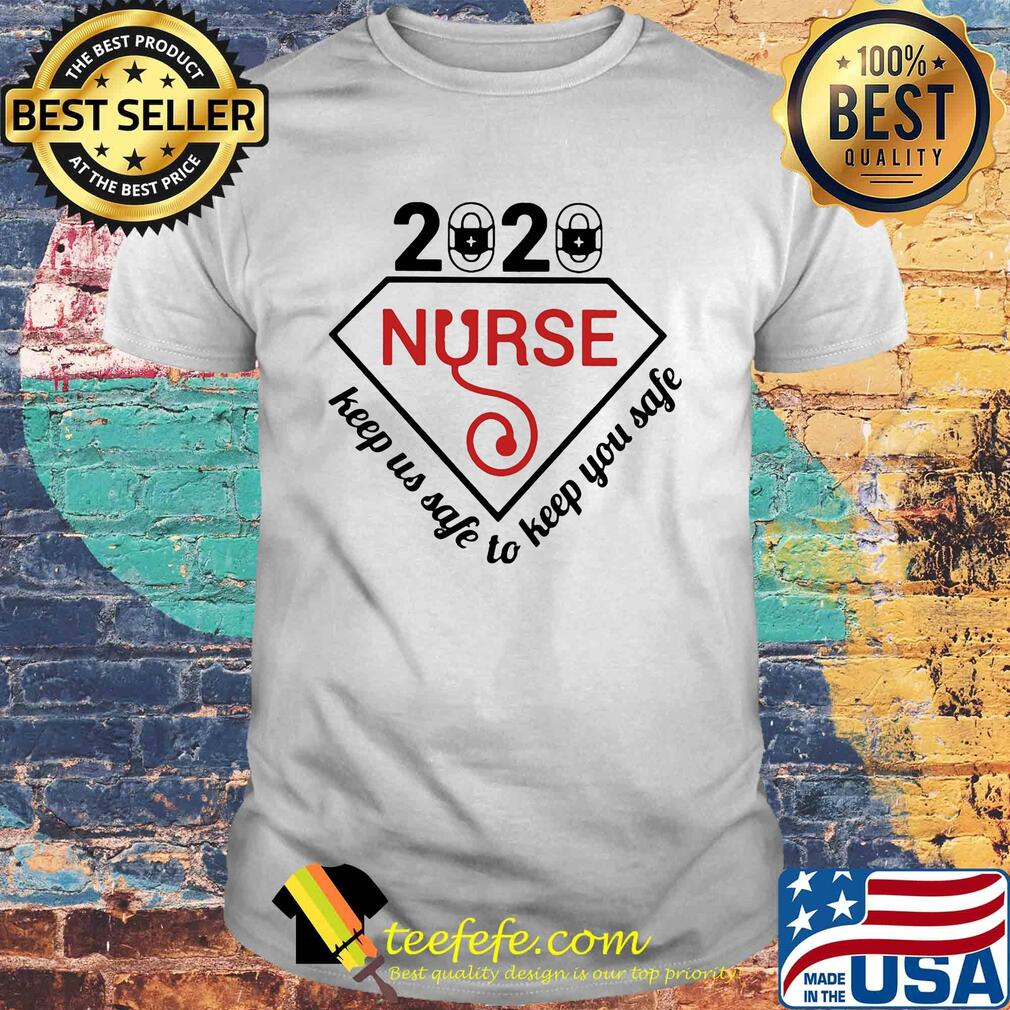2020 nurse keep us safe to keep you safe shirt