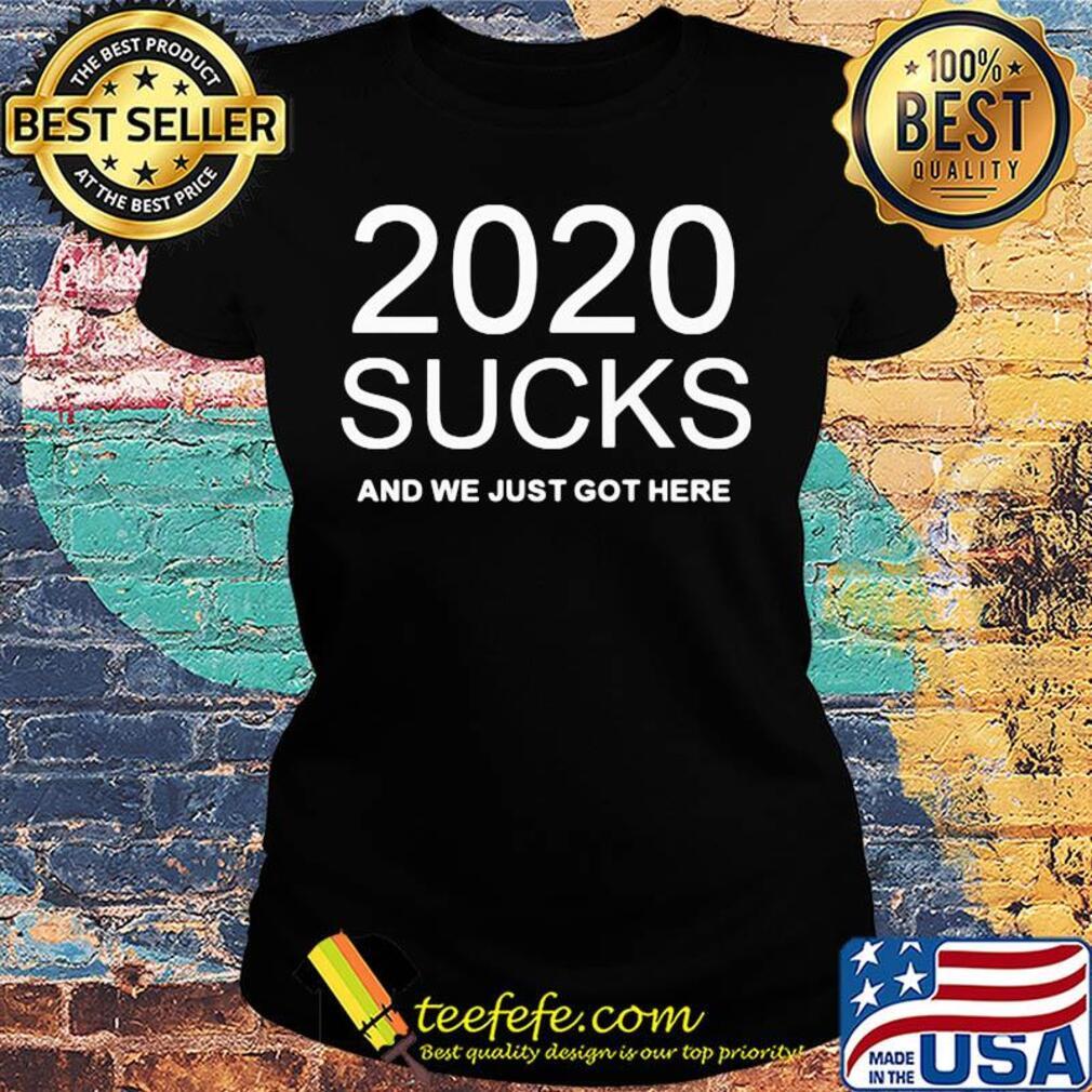 2020 sucks and we just got here s Ladies tee
