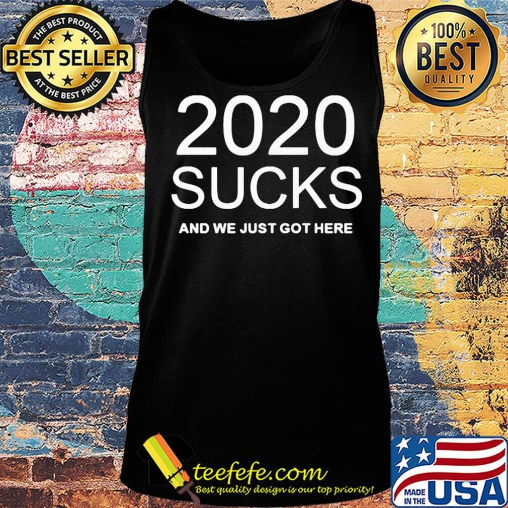2020 sucks and we just got here s Tank top