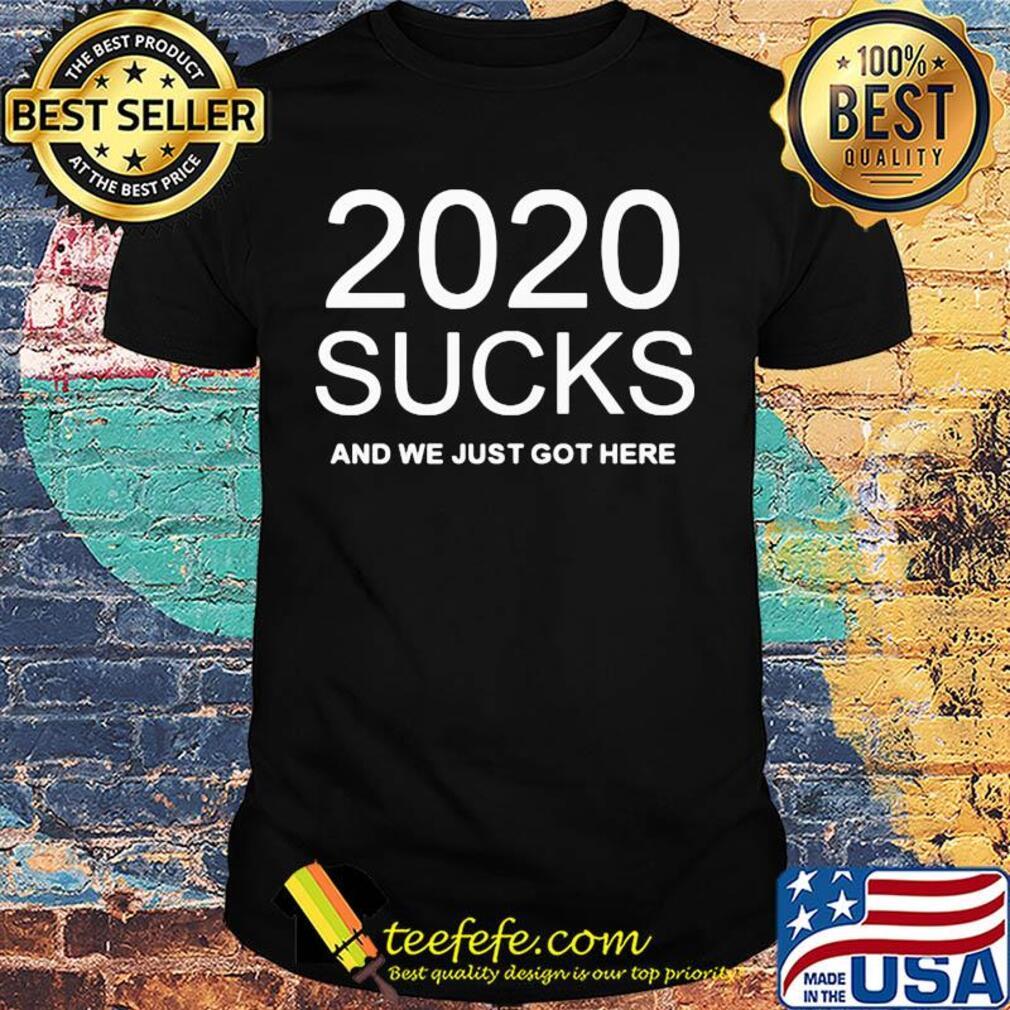 2020 sucks and we just got here shirt