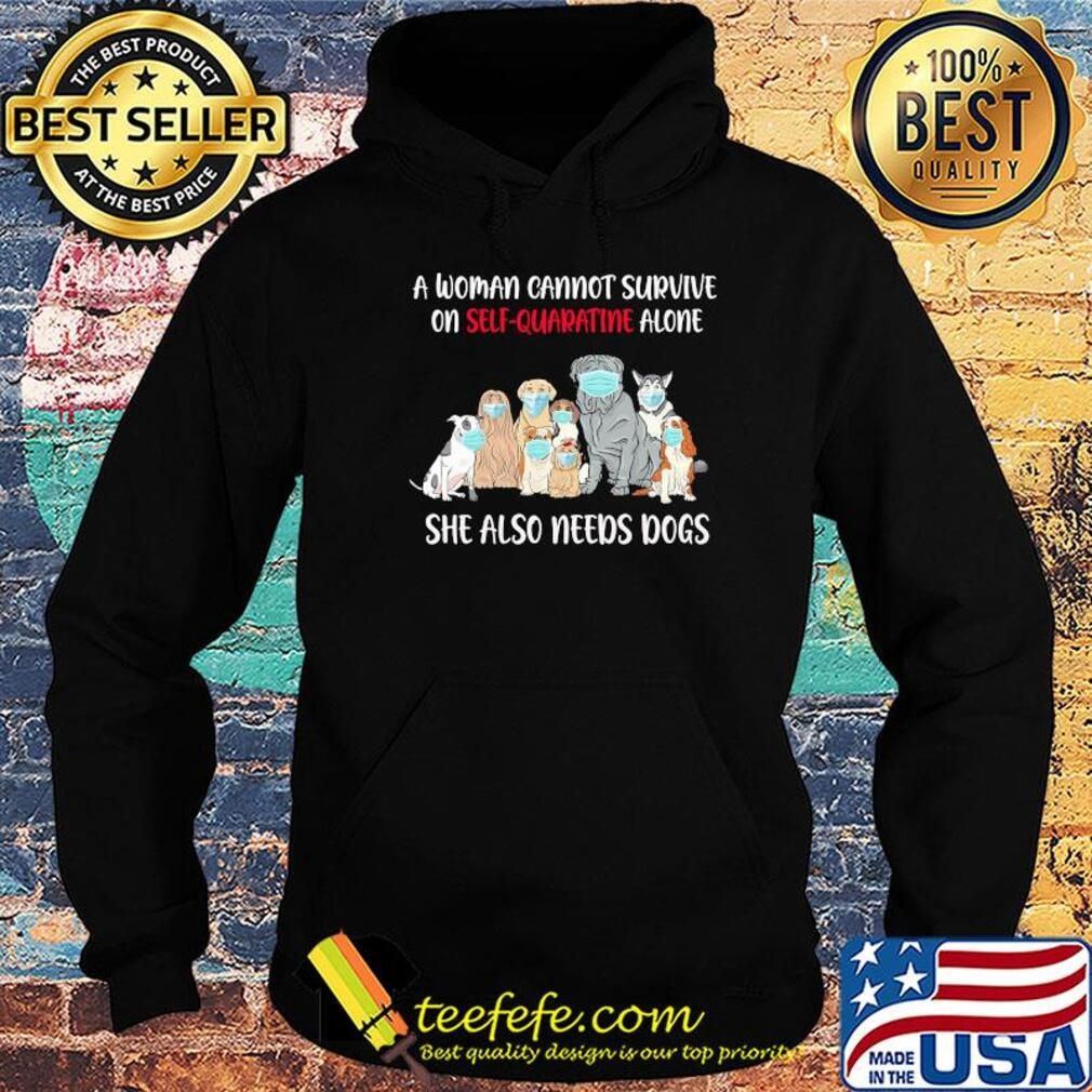 A woman cannot survive on self-quarantine alone she also needs dogs s Hoodie