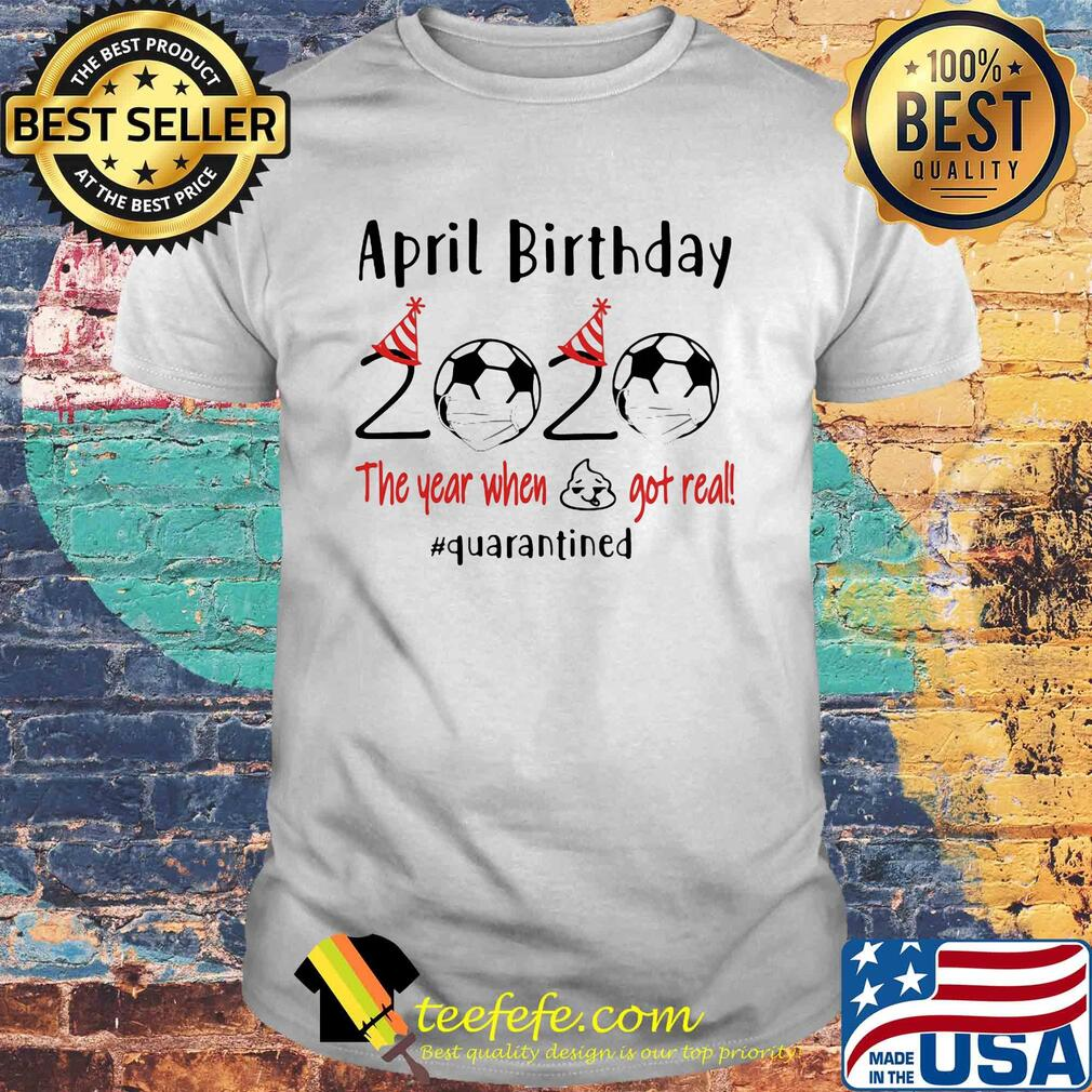April birthday 2020 the year when shit got real quarantined soccer shirt