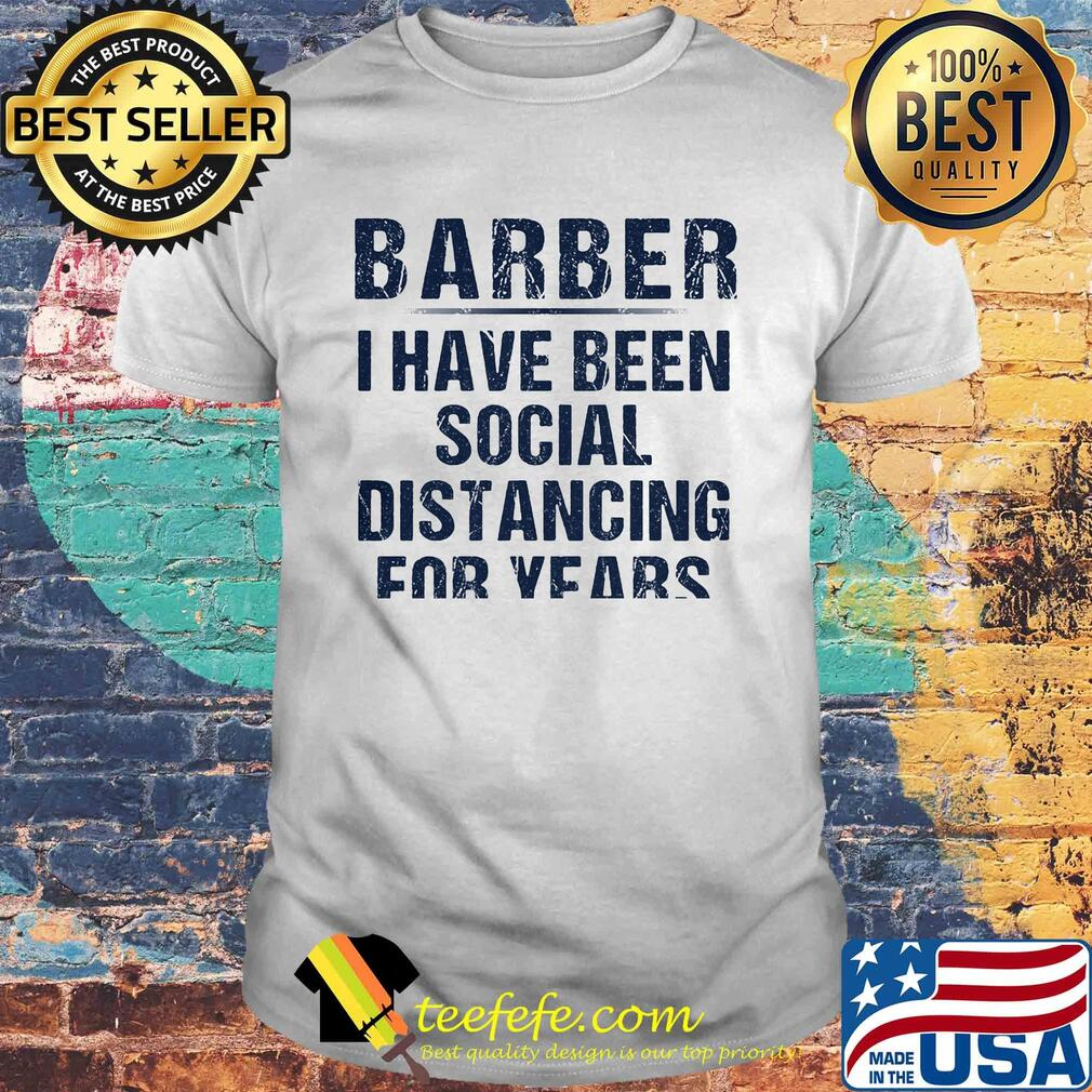 Barber I have been social distancing for years shirt