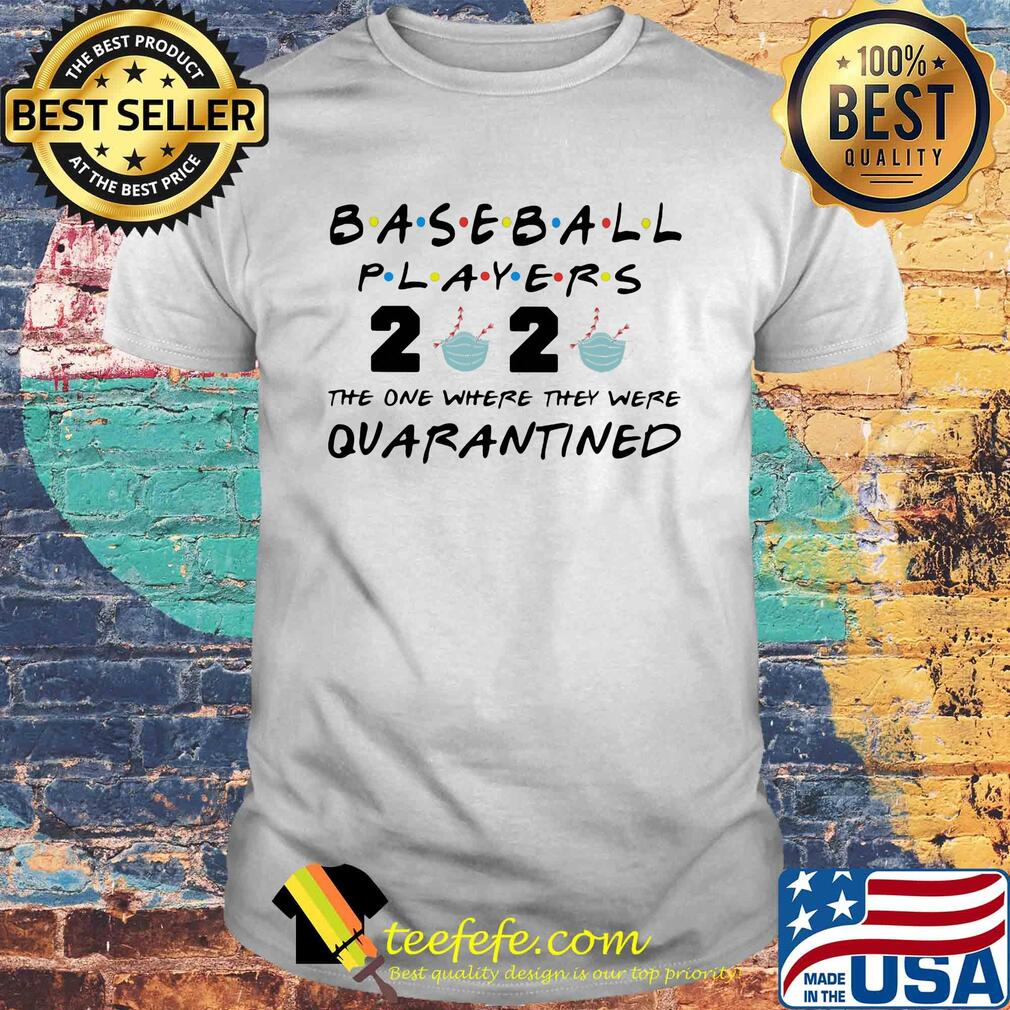 Baseball players 2020 the one where they were quarantined shirt