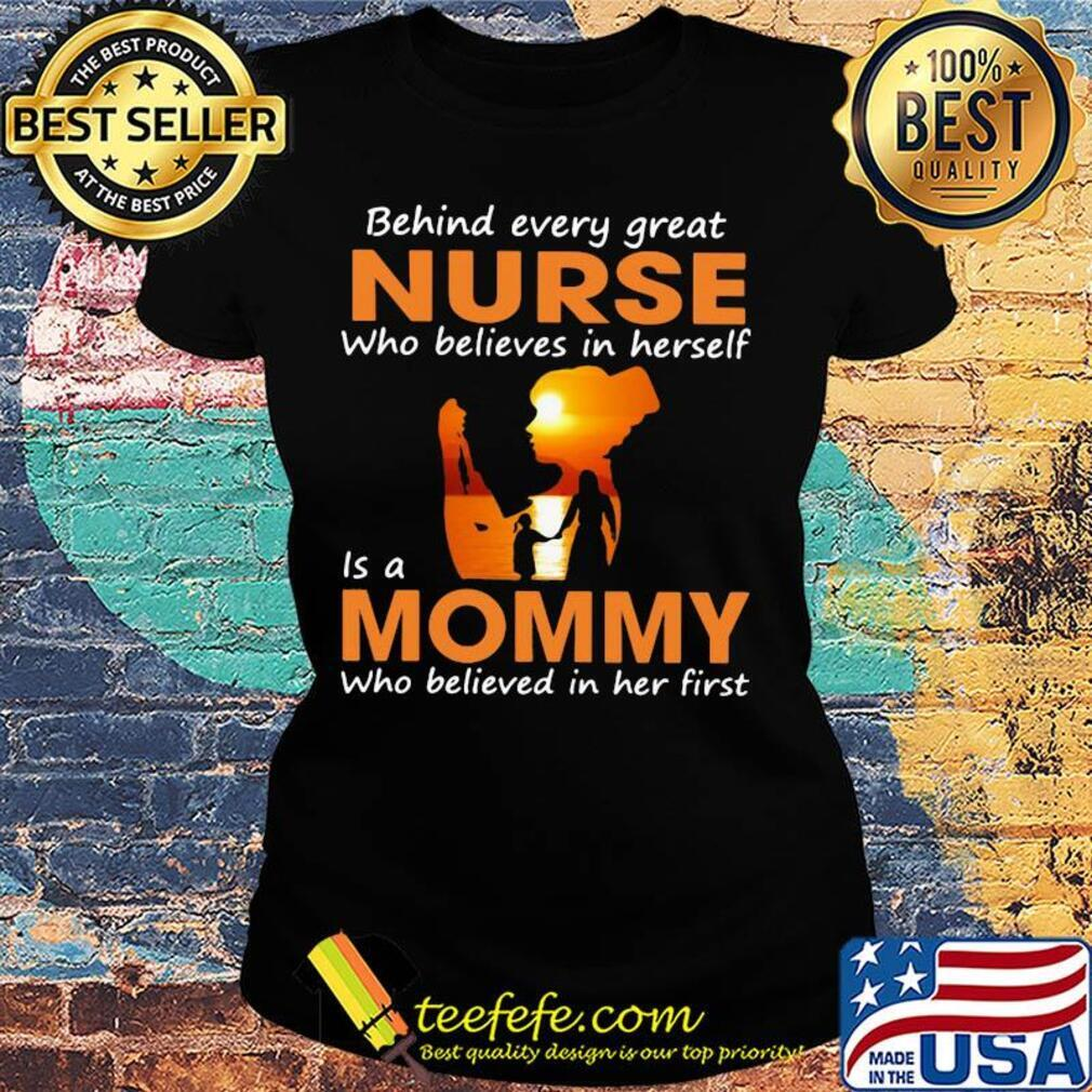 Behind every great nurse who believes in herself is a mommy who believed in her first s Ladies tee