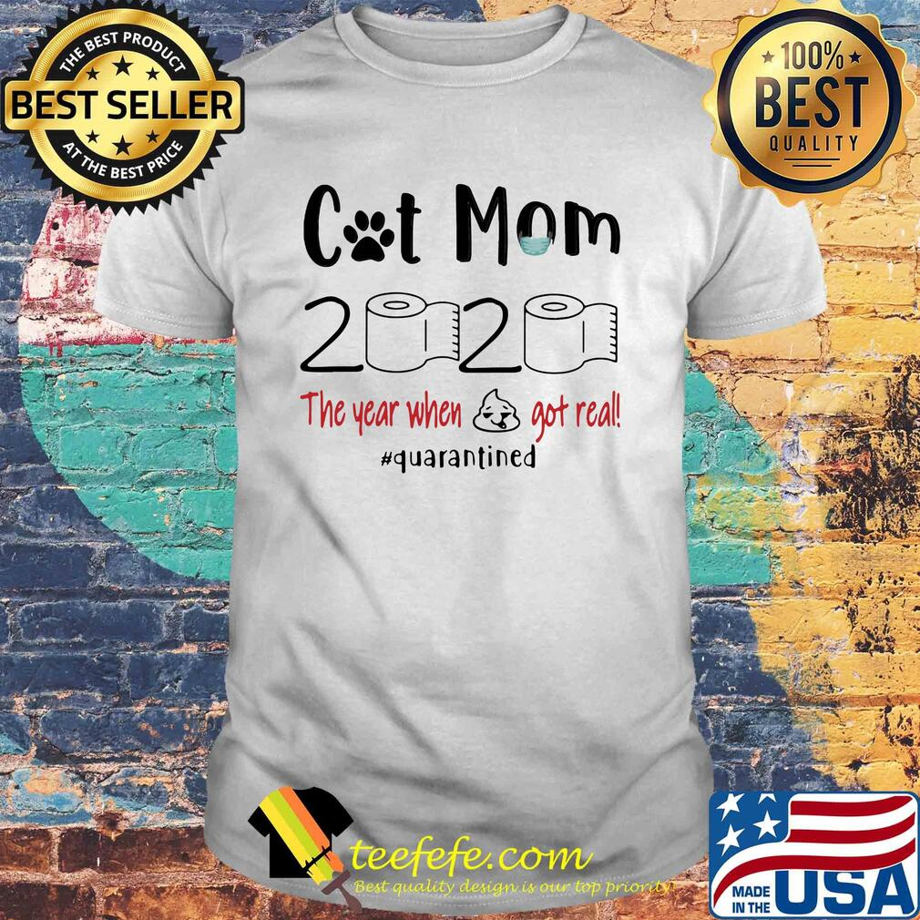 Cat mom 2020 the year when shit got real quarantined shirt