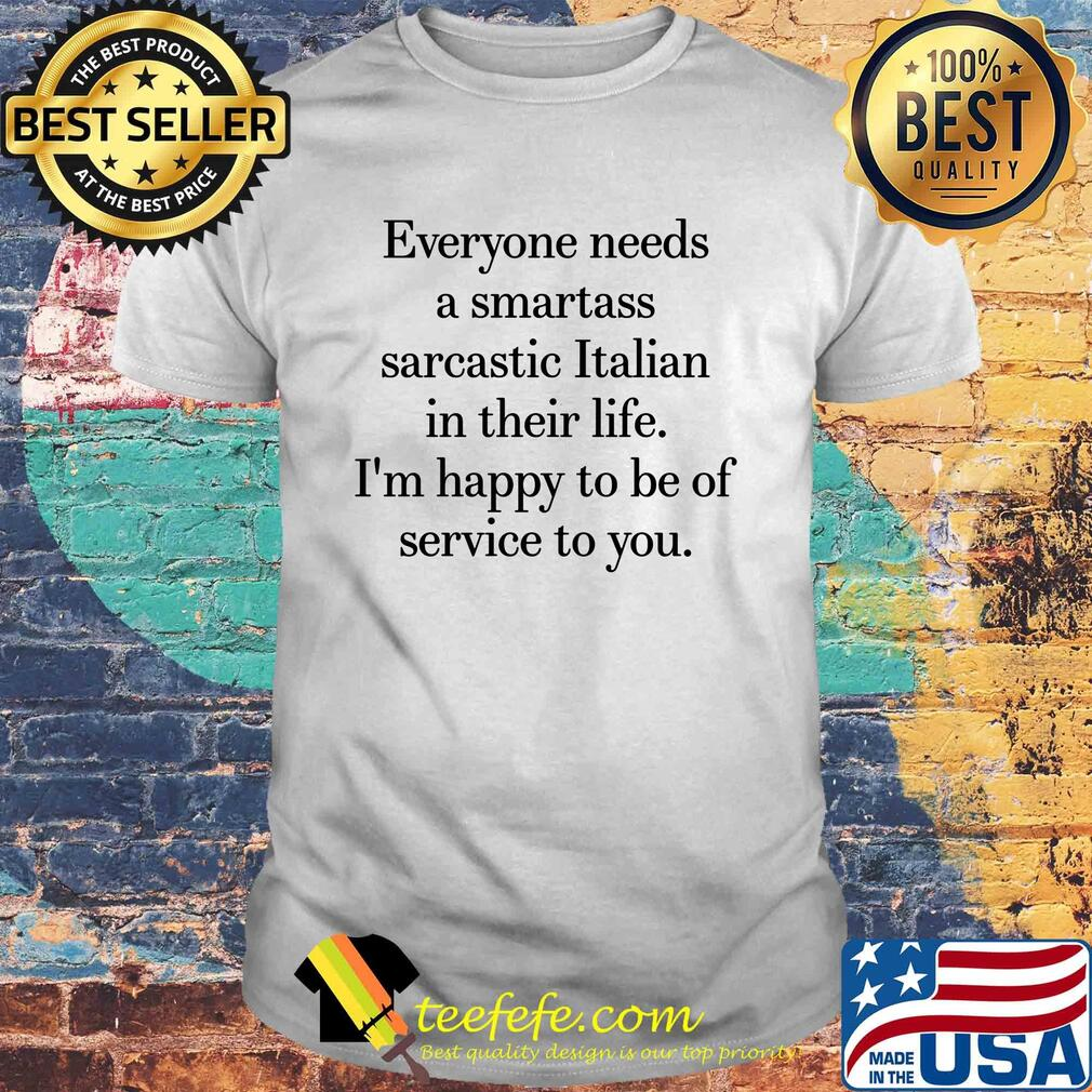 Everyone needs a smartass sarcastic Italian in their life I'm happy to be of service to you shirt