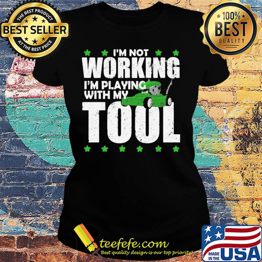 I'm not working I'm playing with my tool s Ladies tee