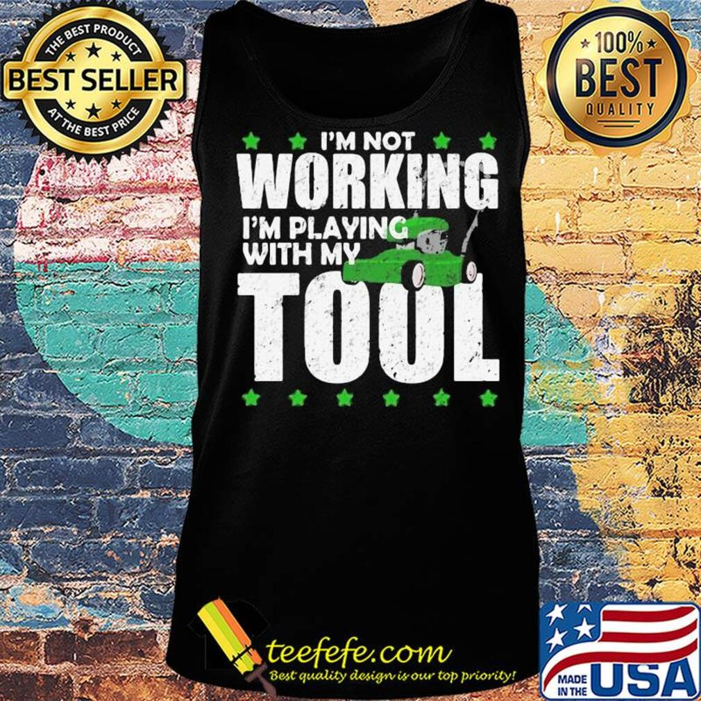 I'm not working I'm playing with my tool s Tank top