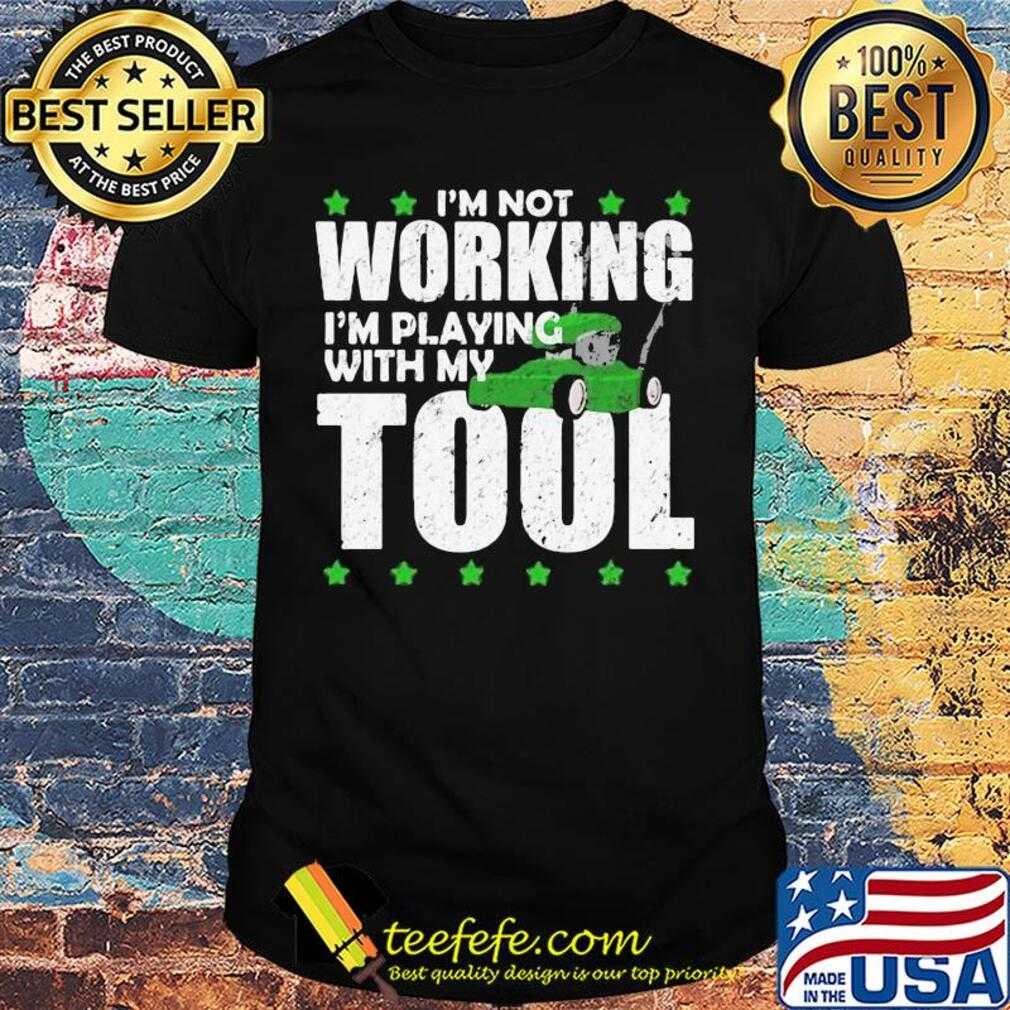 I'm not working I'm playing with my tool shirt