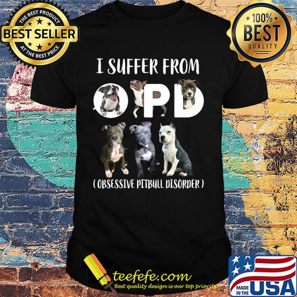 I suffer from opd obsessive pitbull disorder shirt
