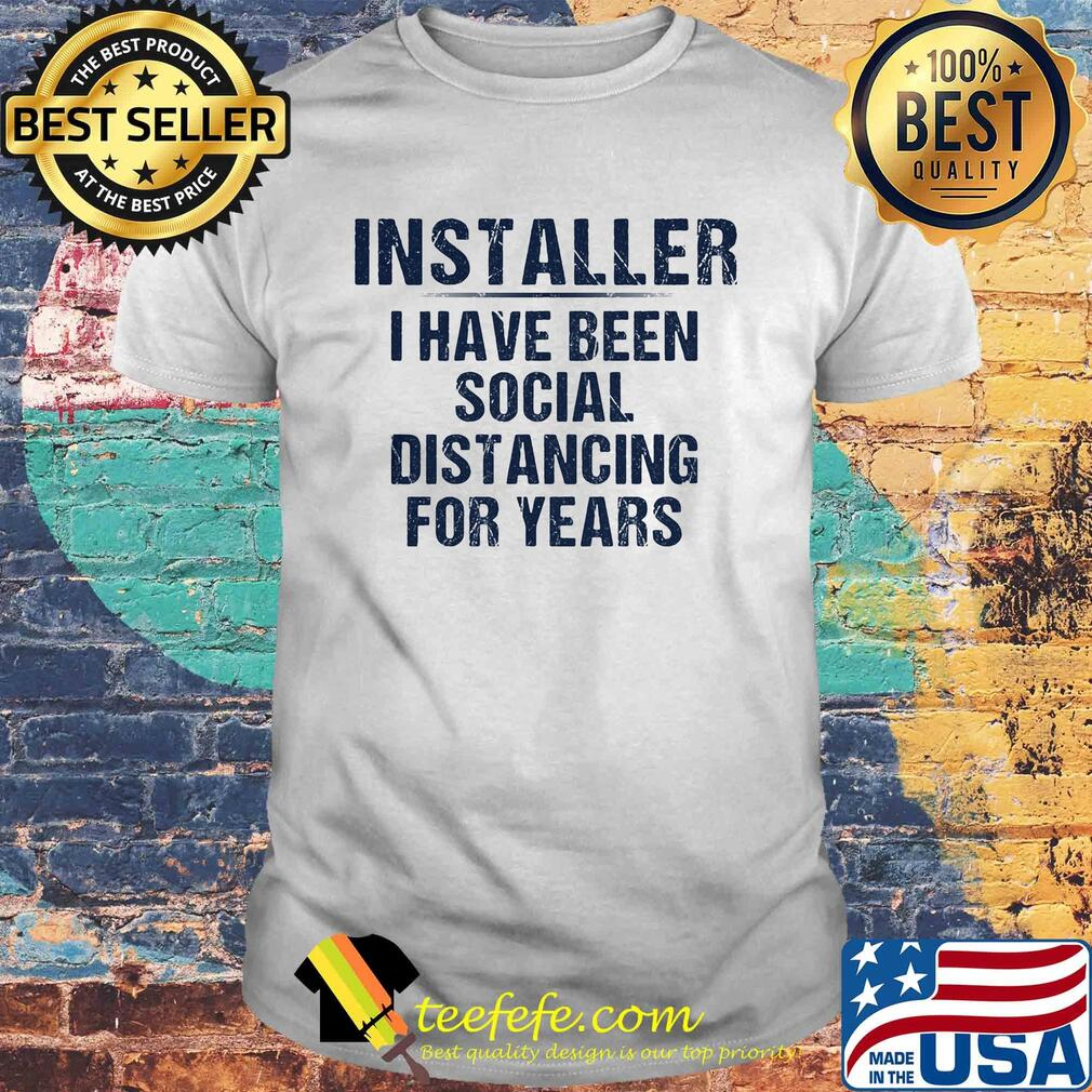 Installer I have been social distancing for years shirt