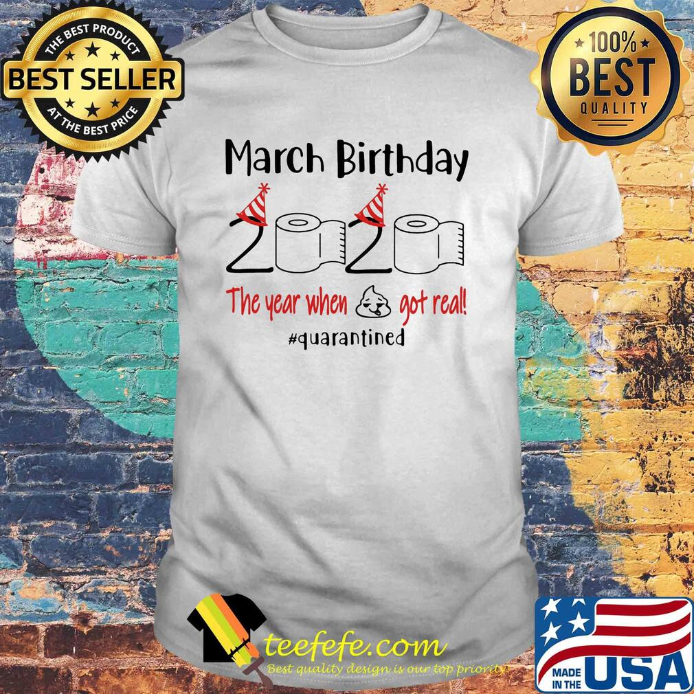 March birthday 2020 the year when shit got real quarantined shirt