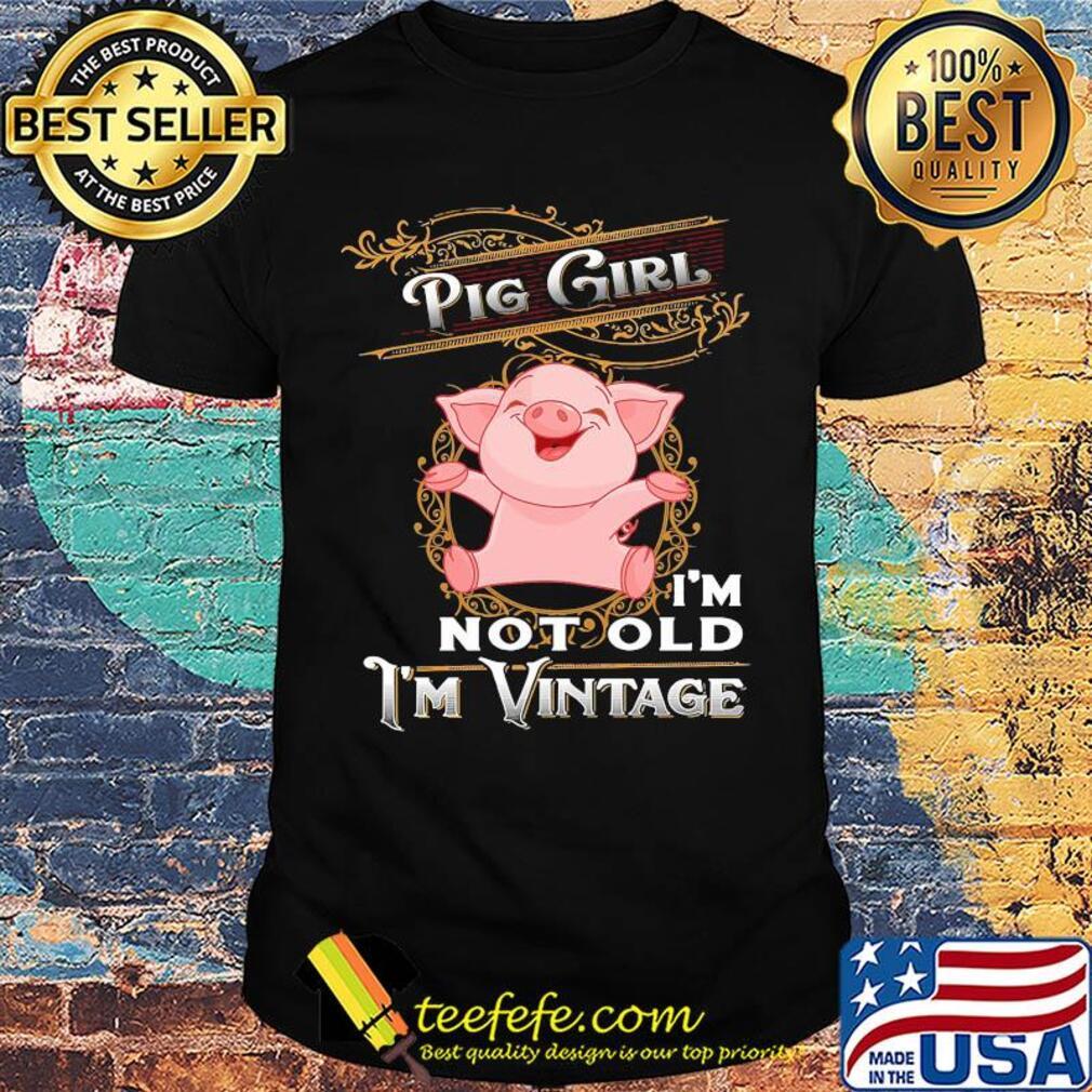 Pig girl I'm not old I'm vintage shirt