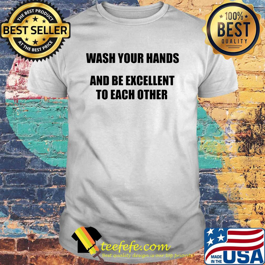 Wash your hands and be excellent to each other shirt