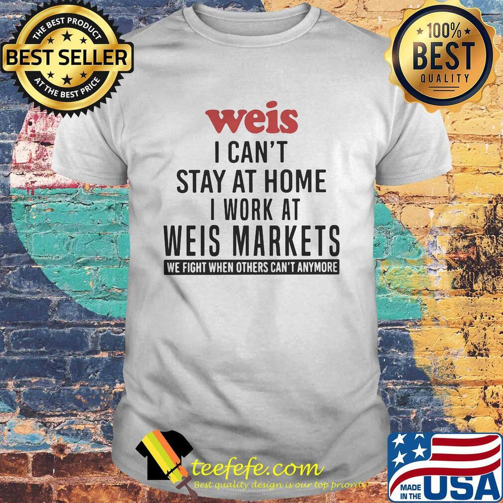 Weis I can't stay at home I work at weis markets we fight when others can't anymore shirt