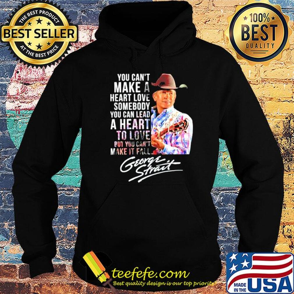 You can't make a heart love somebody you can lead a heart to love but you can't make it fall george strait signature s Hoodie