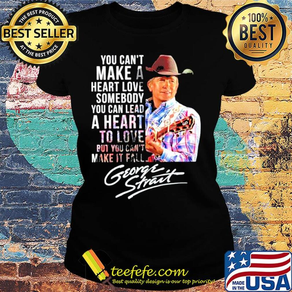 You can't make a heart love somebody you can lead a heart to love but you can't make it fall george strait signature s Ladies tee